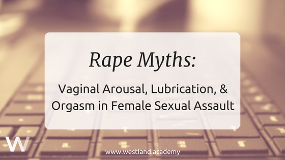 Rape Myths: Vaginal Arousal, Lubrication, and Orgasm in Female Sexual Assault
