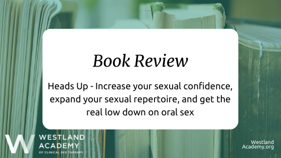 Book Review: Heads Up – Increase your sexual confidence, expand your sexual repertoire, and get the real low down on oral sex